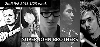 2ndLIVE 2013.1/23 wed. SUPER JOHN BROTHERS