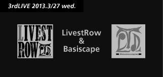 3rdLIVE 2013.3/27 wed. LivestRow & Basiscape