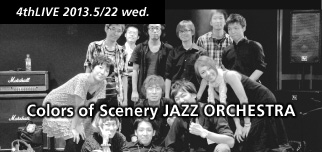 4thLIVE 2013.5/22 wed. Colors of Scenery JAZZ ORCHESTRA